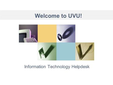 Welcome to UVU! Information Technology Helpdesk. Agenda 1. Procedures 2. <strong>Network</strong> Connectivity 3. Getting Help 4. Computer Policies 5. E-mail 6. UVLINK.