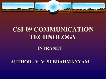 CSI-09 COMMUNICATION TECHNOLOGY INTRANET AUTHOR - V. V. SUBRAHMANYAM.