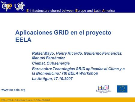 FP6−2004−Infrastructures−6-SSA-026409 www.eu-eela.org E-infrastructure shared between Europe and Latin America Aplicaciones GRID en el proyecto EELA Rafael.