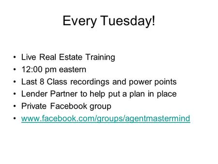 Every Tuesday! Live Real Estate Training 12:00 pm eastern Last 8 Class recordings and power points Lender Partner to help put a plan in place Private Facebook.