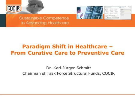 Paradigm Shift in Healthcare – From Curative Care to Preventive Care Dr. Karl-Jürgen Schmitt Chairman of Task Force Structural Funds, COCIR.