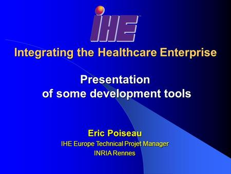 Integrating the Healthcare Enterprise Presentation of some development tools of some development tools Eric Poiseau IHE Europe Technical Projet Manager.