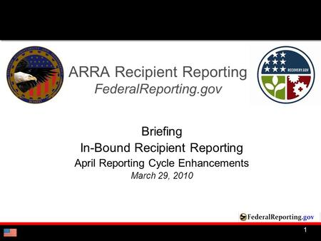 1 ARRA Recipient Reporting FederalReporting.gov Briefing In-Bound Recipient Reporting April Reporting Cycle Enhancements March 29, 2010.