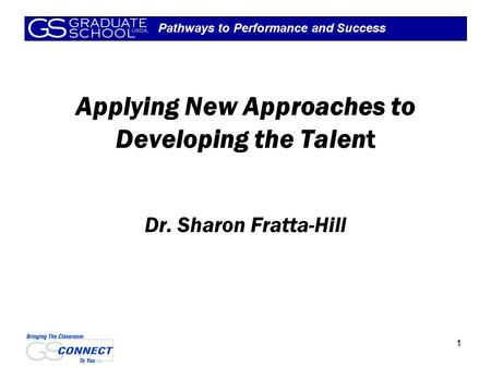 Pathways to Performance and Success 1 Applying New Approaches to Developing the Talent Dr. Sharon Fratta-Hill.