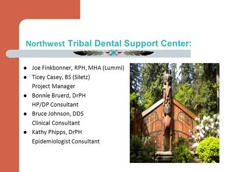 Northwest Tribal Dental Support Center: Joe Finkbonner, RPH, MHA (Lummi) Ticey Casey, BS (Siletz) Project Manager Bonnie Bruerd, DrPH HP/DP Consultant.