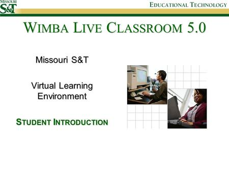Missouri S&T Virtual Learning Environment S TUDENT I NTRODUCTION W IMBA L IVE C LASSROOM 5.0.