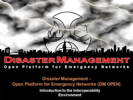 Disaster Management - Open Platform for Emergency Networks (DM OPEN)‏ Introduction to the Interoperability Environment.