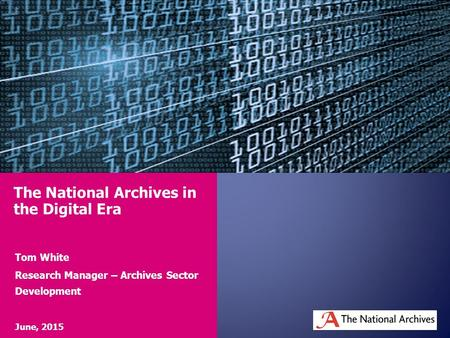 Tom White Research Manager – Archives Sector Development June, 2015 The National Archives in the Digital Era.
