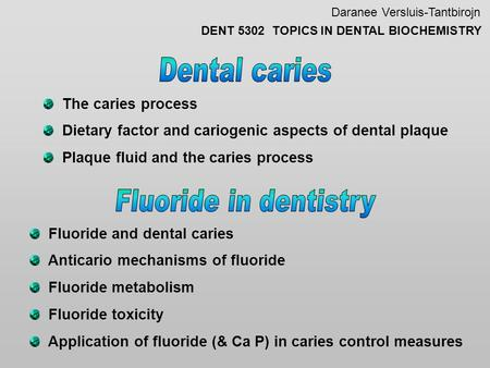 Daranee Versluis-Tantbirojn DENT 5302 TOPICS IN DENTAL BIOCHEMISTRY The caries process Dietary factor and cariogenic aspects of dental plaque Plaque fluid.