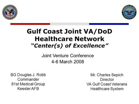 "Gulf Coast Joint VA/DoD Healthcare Network ""Center(s) of Excellence"" Joint Venture Conference 4-6 March 2008 BG Douglas J. Robb Commander 81st Medical."