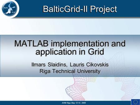 BalticGrid-II Project MATLAB implementation and application in Grid Ilmars Slaidins, Lauris Cikovskis Riga Technical University AHM Riga May 12-14, 2009.