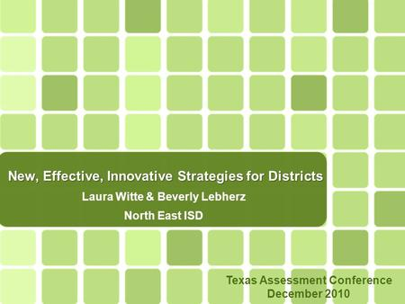 New, Effective, Innovative Strategies for Districts Laura Witte & Beverly Lebherz North East ISD Texas Assessment Conference December 2010.