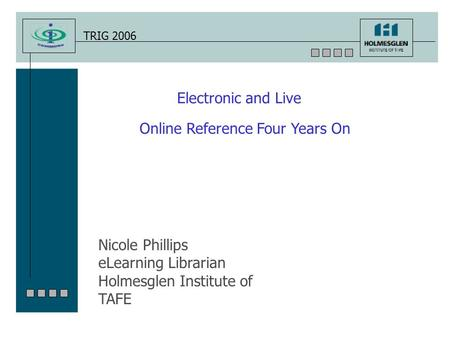 TRIG 2006 Electronic and Live Online Reference Four Years On Nicole Phillips eLearning Librarian Holmesglen Institute of TAFE.
