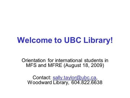 Welcome to UBC Library! Orientation for international students in MFS and MFRE (August 18, 2009) Contact: Woodward Library,