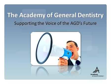 The Academy of General Dentistry Supporting the Voice of the AGD's Future.