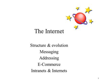 1 The Internet Structure & evolution Messaging Addressing E-Commerce Intranets & Internets.
