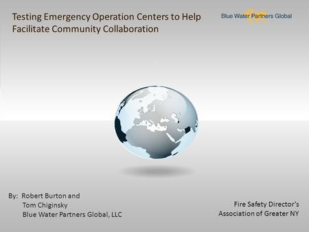 Fire Safety Director's Association of Greater NY By: Robert Burton and Tom Chiginsky Blue Water Partners Global, LLC Testing Emergency Operation Centers.
