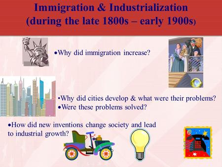Immigration & Industrialization (during the late 1800s – early 1900s ) Why did cities develop & what were their problems?  Were these problems solved?
