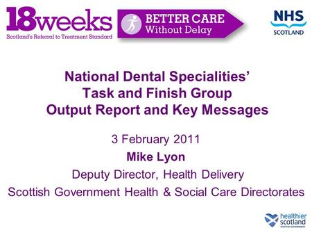 National Dental Specialities' Task and Finish Group Output Report and Key Messages 3 February 2011 Mike Lyon Deputy Director, Health Delivery Scottish.