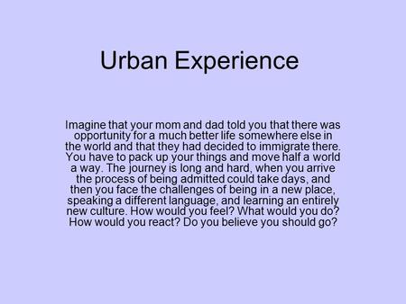 Urban Experience Imagine that your mom and dad told you that there was opportunity for a much better life somewhere else in the world and that they had.
