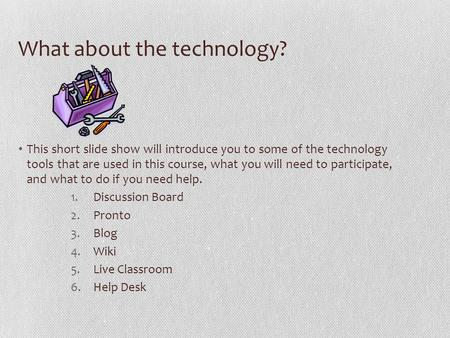 What about the technology? This short slide show will introduce you to some of the technology tools that are used in this course, what you will need to.