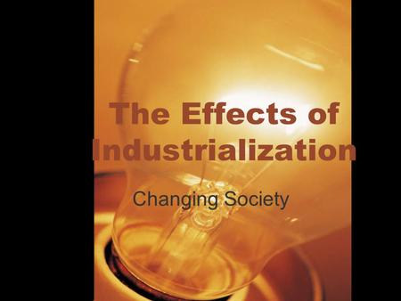 The Effects of Industrialization Changing Society.