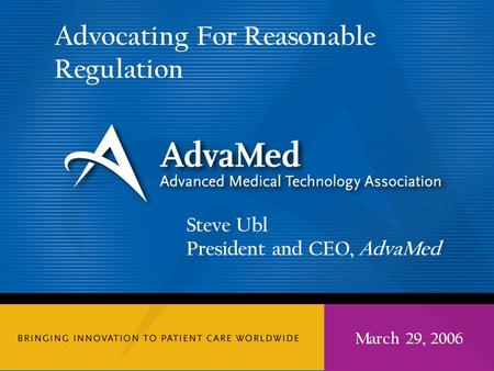 Steve Ubl President and CEO, AdvaMed Advocating For Reasonable Regulation March 29, 2006.