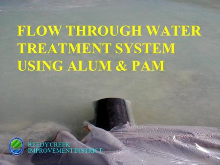 FLOW THROUGH WATER TREATMENT SYSTEM USING ALUM & PAM REEDY CREEK IMPROVEMENT DISTRICT.