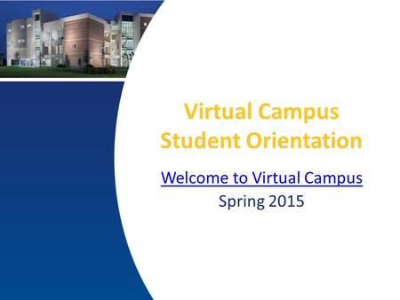 Virtual Campus Student Orientation Welcome to Virtual Campus Spring 2015.