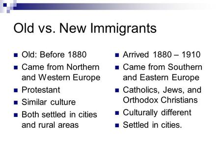 Old vs. New Immigrants Old: Before 1880 Came from Northern and Western Europe Protestant Similar culture Both settled in cities and rural areas Arrived.