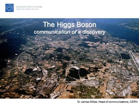 The LHC: Citius, Altius, Fortius… James Gillies, Head, communication group, CERN 27 November 2006 The Higgs Boson communication of a discovery Dr James.