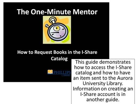 This guide demonstrates how to access the I-Share catalog and how to have an item sent to the Aurora University Library. Information on creating an I-Share.