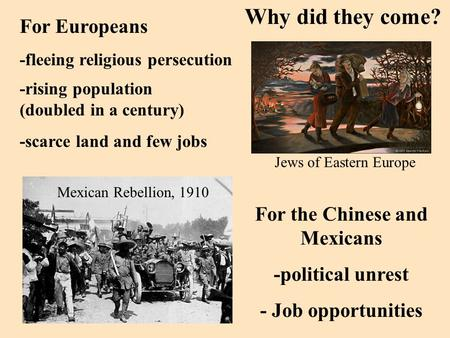 Why did they come? For Europeans -fleeing religious persecution Jews of Eastern Europe For the Chinese and Mexicans -political unrest - Job opportunities.