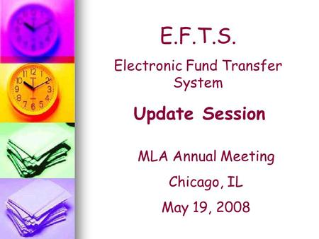 E.F.T.S. Electronic Fund Transfer System Update Session MLA Annual Meeting Chicago, IL May 19, 2008.