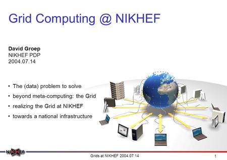Grids at NIKHEF 2004.07.14 1 Grid NIKHEF David Groep NIKHEF PDP 2004.07.14 The (data) problem to solve beyond meta-computing: the Grid realizing.