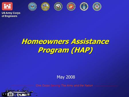Homeowners Assistance Program (HAP) Homeowners Assistance Program (HAP) May 2008 US Army Corps of Engineers One Corps Serving The Army and the Nation.