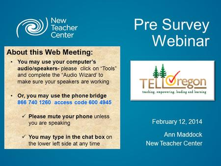 Pre Survey Webinar February 12, 2014 Ann Maddock New Teacher Center About this Web Meeting: You may use your computer's audio/speakers- please click on.