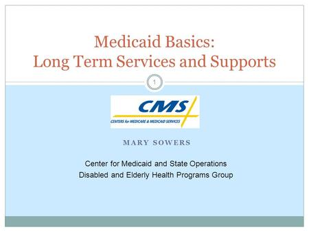 MARY SOWERS 1 Medicaid Basics: Long Term Services and Supports Center for Medicaid and State Operations Disabled and Elderly Health Programs Group.