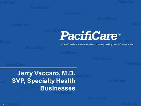 1 Jerry Vaccaro, M.D. SVP, Specialty Health Businesses.…a health and consumer services company making people's lives better.