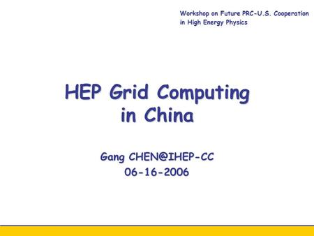 HEP Grid Computing in China Gang 06-16-2006 Workshop on Future PRC-U.S. Cooperation in High Energy Physics.
