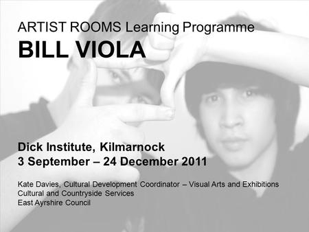 ARTIST ROOMS Learning Programme BILL VIOLA Dick Institute, Kilmarnock 3 September – 24 December 2011 Kate Davies, Cultural Development Coordinator – Visual.