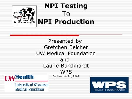 NPI Testing To NPI Production Presented by Gretchen Beicher UW Medical Foundation and Laurie Burckhardt WPS September 21, 2007.