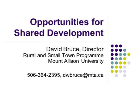 Opportunities for Shared Development David Bruce, Director Rural and Small Town Programme Mount Allison University 506-364-2395,