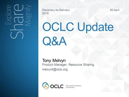 Discovery-to-Delivery 30 April 2015 Tony Melvyn OCLC Update Q&A Product Manager, Resource Sharing