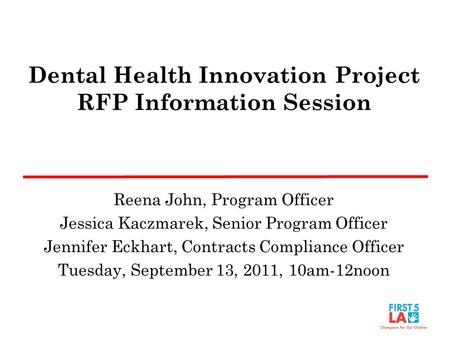 Dental Health Innovation Project RFP Information Session Reena John, Program Officer Jessica Kaczmarek, Senior Program Officer Jennifer Eckhart, Contracts.