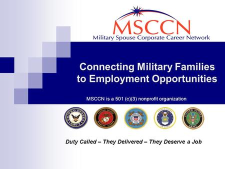 Connecting Military Families to Employment Opportunities Duty Called – They Delivered – They Deserve a Job MSCCN is a 501 (c)(3) nonprofit organization.