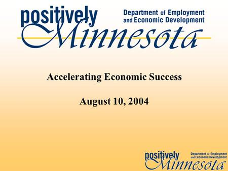 Accelerating Economic Success August 10, 2004. Economic Success DEED's mission is to: Support the economic success of individuals, businesses, and communities.