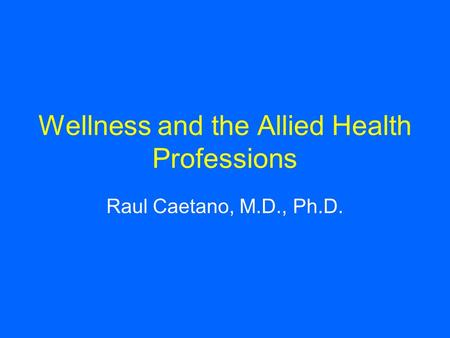 Wellness and the Allied Health Professions Raul Caetano, M.D., Ph.D.