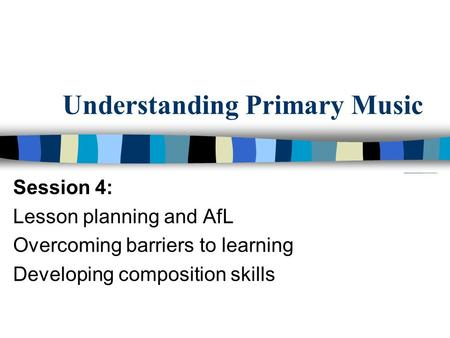 Understanding Primary Music Session 4: Lesson planning and AfL Overcoming barriers to learning Developing composition skills.