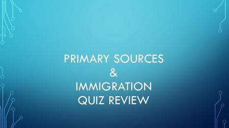 PRIMARY SOURCES & IMMIGRATION QUIZ REVIEW. Define a primary source. Source of information made during the actual time period it occured.